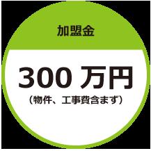 加盟金300万円(物件、工事費含まず)